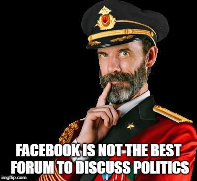 captain obvious | FACEBOOK IS NOT THE BEST FORUM TO DISCUSS POLITICS | image tagged in captain obvious | made w/ Imgflip meme maker