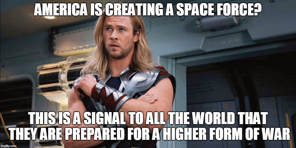 AMERICA IS CREATING A SPACE FORCE? THIS IS A SIGNAL TO ALL THE WORLD THAT THEY ARE PREPARED FOR A HIGHER FORM OF WAR | image tagged in worried thor | made w/ Imgflip meme maker