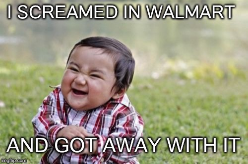 Evil Toddler Week | I SCREAMED IN WALMART AND GOT AWAY WITH IT | image tagged in memes,evil toddler,evil toddler week | made w/ Imgflip meme maker