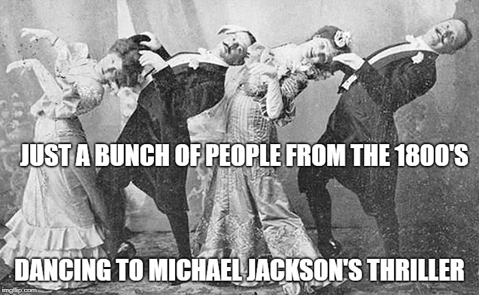 Evidence Of Time Travel ? | JUST A BUNCH OF PEOPLE FROM THE 1800'S DANCING TO MICHAEL JACKSON'S THRILLER | image tagged in michael jackson,thriller,time travel | made w/ Imgflip meme maker