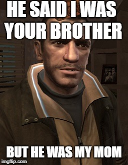 HE SAID I WAS YOUR BROTHER BUT HE WAS MY MOM | image tagged in niko bellic,scumbag | made w/ Imgflip meme maker