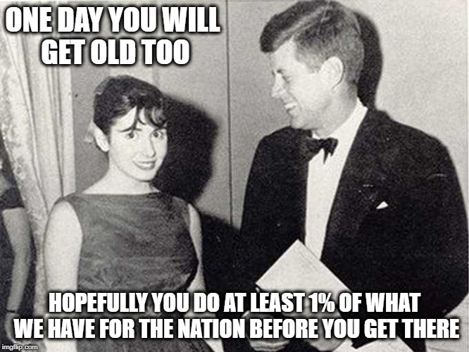 ONE DAY YOU WILL GET OLD TOO HOPEFULLY YOU DO AT LEAST 1% OF WHAT WE HAVE FOR THE NATION BEFORE YOU GET THERE | made w/ Imgflip meme maker