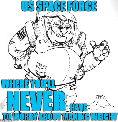Zero G's = Zero Pounds = Zero Worries | US SPACE FORCE HAVE TO WORRY ABOUT MAKING WEIGHT NEVER WHERE YOU'LL | image tagged in space force,military humor,overweight,funny memes | made w/ Imgflip meme maker