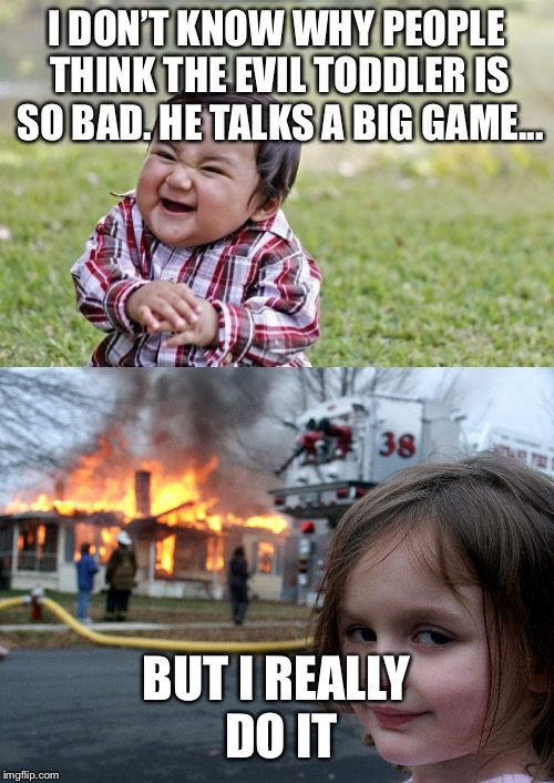 House Fire Girl Gives Her Statement on Evil Toddler Week | I DON'T KNOW WHY PEOPLE THINK THE EVIL TODDLER IS SO BAD. HE TALKS A BIG GAME... BUT I REALLY DO IT | image tagged in evil toddler,evil toddler week,house fire,jokes | made w/ Imgflip meme maker