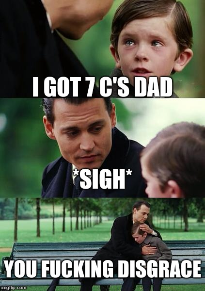 Finding Neverland Meme | I GOT 7 C'S DAD *SIGH* YOU F**KING DISGRACE | image tagged in memes,finding neverland | made w/ Imgflip meme maker