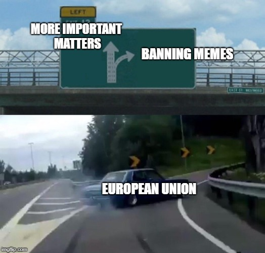 Left Exit 12 Off Ramp Meme | MORE IMPORTANT MATTERS BANNING MEMES EUROPEAN UNION | image tagged in memes,left exit 12 off ramp | made w/ Imgflip meme maker