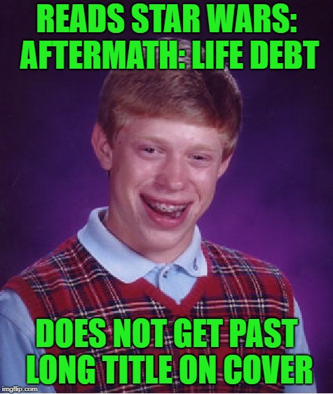 Bad Luck Brian Meme | READS STAR WARS: AFTERMATH: LIFE DEBT DOES NOT GET PAST LONG TITLE ON COVER | image tagged in memes,bad luck brian | made w/ Imgflip meme maker
