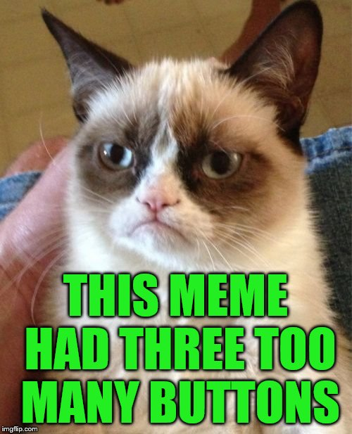 Grumpy Cat Meme | THIS MEME HAD THREE TOO MANY BUTTONS | image tagged in memes,grumpy cat | made w/ Imgflip meme maker