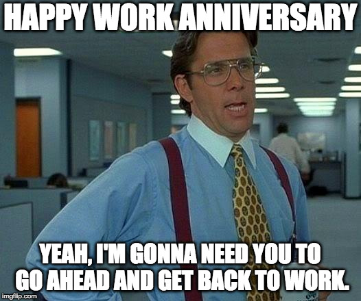That Would Be Great Meme |  HAPPY WORK ANNIVERSARY; YEAH, I'M GONNA NEED YOU TO GO AHEAD AND GET BACK TO WORK. | image tagged in memes,that would be great | made w/ Imgflip meme maker