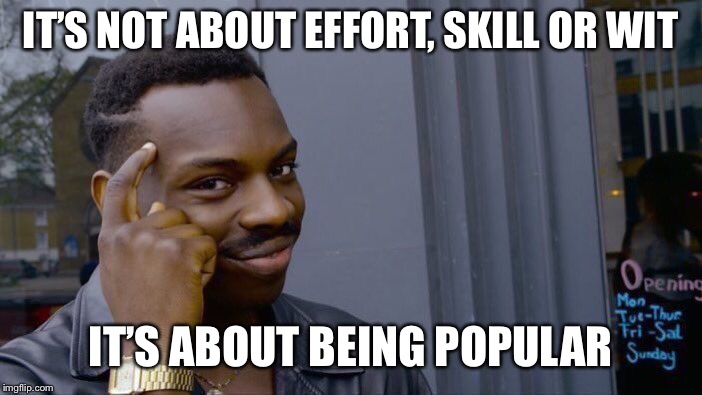 Roll Safe Think About It Meme | IT'S NOT ABOUT EFFORT, SKILL OR WIT IT'S ABOUT BEING POPULAR | image tagged in memes,roll safe think about it | made w/ Imgflip meme maker
