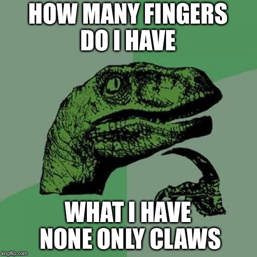 Philosoraptor Meme | HOW MANY FINGERS DO I HAVE WHAT I HAVE NONE ONLY CLAWS | image tagged in memes,philosoraptor | made w/ Imgflip meme maker