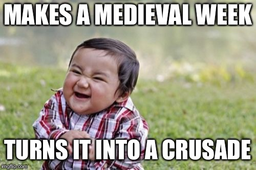 Evil Toddler Meme | MAKES A MEDIEVAL WEEK TURNS IT INTO A CRUSADE | image tagged in memes,evil toddler | made w/ Imgflip meme maker