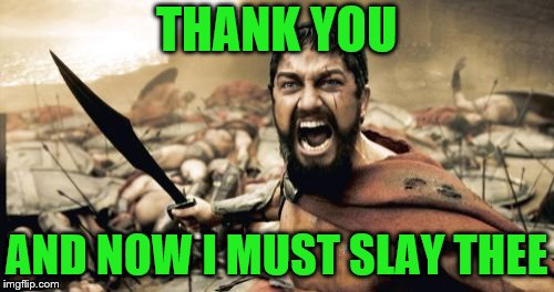 Sparta Leonidas Meme | THANK YOU AND NOW I MUST SLAY THEE | image tagged in memes,sparta leonidas | made w/ Imgflip meme maker