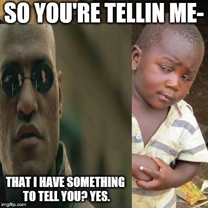 He has a lot to say | SO YOU'RE TELLIN ME- THAT I HAVE SOMETHING TO TELL YOU? YES. | image tagged in matrix morpheus,third world skeptical kid | made w/ Imgflip meme maker