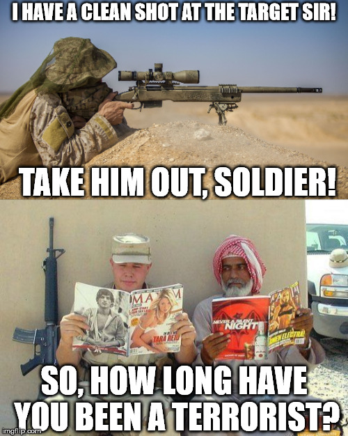 When you new on the job and don't understand the lingo yet. | I HAVE A CLEAN SHOT AT THE TARGET SIR! TAKE HIM OUT, SOLDIER! SO, HOW LONG HAVE YOU BEEN A TERRORIST? | image tagged in memes,soldier,terrorist | made w/ Imgflip meme maker