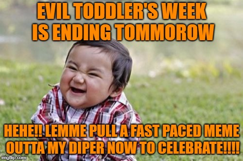 THE PARTY AIN'T EXACTLY OVER YET!!!! | EVIL TODDLER'S WEEK IS ENDING TOMMOROW HEHE!! LEMME PULL A FAST PACED MEME OUTTA MY DIPER NOW TO CELEBRATE!!!! | image tagged in memes,evil toddler,evil toddler week | made w/ Imgflip meme maker