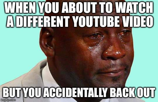 Black man crying | WHEN YOU ABOUT TO WATCH A DIFFERENT YOUTUBE VIDEO BUT YOU ACCIDENTALLY BACK OUT | image tagged in black man crying | made w/ Imgflip meme maker