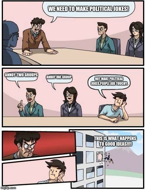 Boardroom Meeting Suggestion Meme | WE NEED TO MAKE POLITICAL JOKES! ANNOY TWO GROUPS ANNOY ONE GROUP NOT MAKE POLITICAL JOKES.PEOPLE ARE TOUCHY. THIS IS WHAT HAPPENS TO GOOD I | image tagged in memes,boardroom meeting suggestion | made w/ Imgflip meme maker