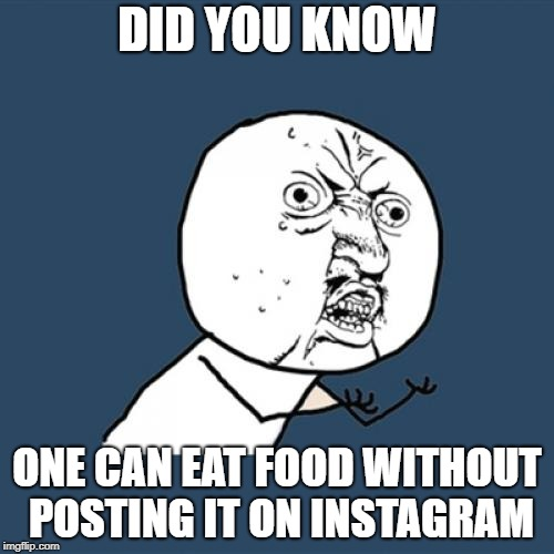 Y U No | DID YOU KNOW ONE CAN EAT FOOD WITHOUT POSTING IT ON INSTAGRAM | image tagged in memes,y u no | made w/ Imgflip meme maker