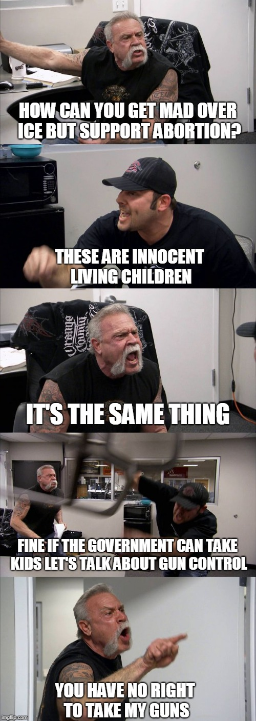 Meanwhile in 'Merica | HOW CAN YOU GET MAD OVER ICE BUT SUPPORT ABORTION? THESE ARE INNOCENT LIVING CHILDREN IT'S THE SAME THING FINE IF THE GOVERNMENT CAN TAKE KI | image tagged in american chopper template,ice,mexico,trump,children,separated | made w/ Imgflip meme maker