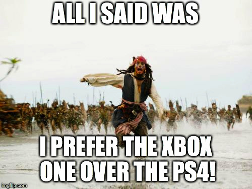 Jack Sparrow Being Chased Meme | ALL I SAID WAS I PREFER THE XBOX ONE OVER THE PS4! | image tagged in memes,jack sparrow being chased | made w/ Imgflip meme maker