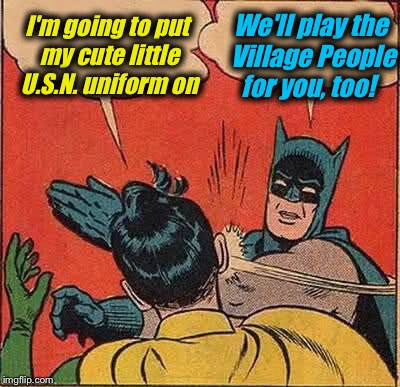 Batman Slapping Robin Meme | I'm going to put my cute little U.S.N. uniform on We'll play the Village People for you, too! | image tagged in memes,batman slapping robin | made w/ Imgflip meme maker