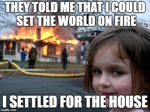 What? They Gave Me Permission! | THEY TOLD ME THAT I COULD SET THE WORLD ON FIRE I SETTLED FOR THE HOUSE | image tagged in memes,disaster girl,fire,pop music,song | made w/ Imgflip meme maker