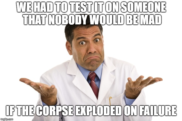 WE HAD TO TEST IT ON SOMEONE THAT NOBODY WOULD BE MAD IF THE CORPSE EXPLODED ON FAILURE | made w/ Imgflip meme maker