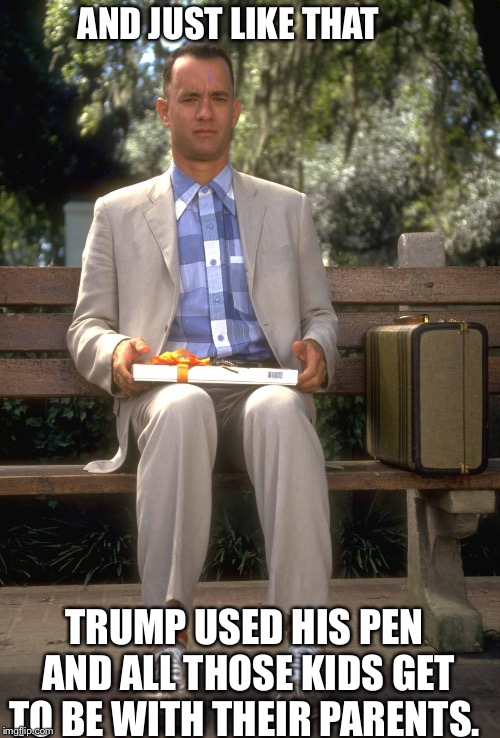 Forrest Gump | AND JUST LIKE THAT TRUMP USED HIS PEN AND ALL THOSE KIDS GET TO BE WITH THEIR PARENTS. | image tagged in forrest gump | made w/ Imgflip meme maker