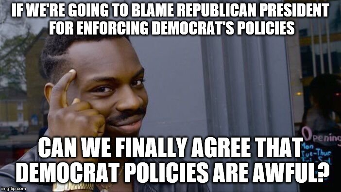 Democrat policies | IF WE'RE GOING TO BLAME REPUBLICAN PRESIDENT FOR ENFORCING DEMOCRAT'S POLICIES CAN WE FINALLY AGREE THAT DEMOCRAT POLICIES ARE AWFUL? | image tagged in memes,roll safe think about it,democrats,policy,blame,immigration | made w/ Imgflip meme maker