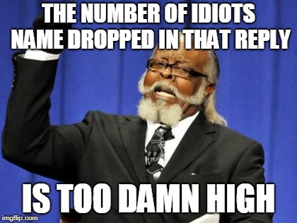 Too Damn High Meme | THE NUMBER OF IDIOTS NAME DROPPED IN THAT REPLY IS TOO DAMN HIGH | image tagged in memes,too damn high | made w/ Imgflip meme maker