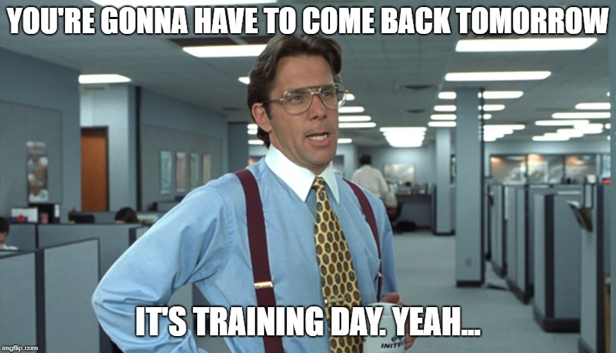Office Space Bill Lumbergh | YOU'RE GONNA HAVE TO COME BACK TOMORROW IT'S TRAINING DAY. YEAH... | image tagged in office space bill lumbergh | made w/ Imgflip meme maker