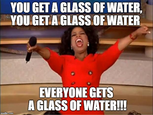 Oprah You Get A Meme | YOU GET A GLASS OF WATER, YOU GET A GLASS OF WATER EVERYONE GETS A GLASS OF WATER!!! | image tagged in memes,oprah you get a | made w/ Imgflip meme maker