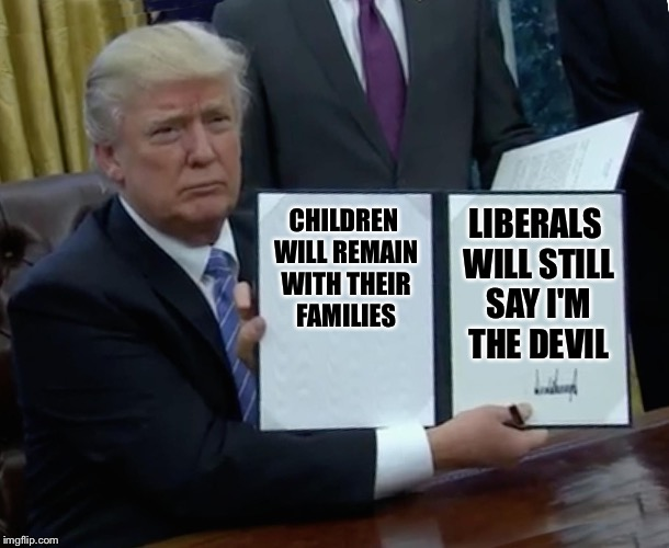 Already seen it happen  | CHILDREN WILL REMAIN WITH THEIR FAMILIES LIBERALS WILL STILL SAY I'M THE DEVIL | image tagged in memes,trump bill signing,illegal immigration,family separation | made w/ Imgflip meme maker