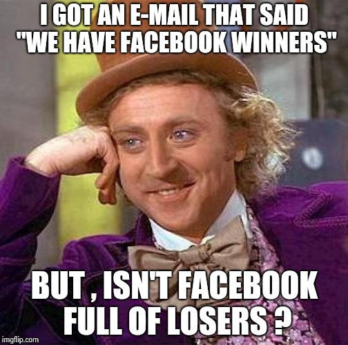 "Creepy Condescending Wonka Meme | I GOT AN E-MAIL THAT SAID ""WE HAVE FACEBOOK WINNERS"" BUT , ISN'T FACEBOOK FULL OF LOSERS ? 
