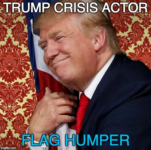 Trump Crisis Actor and Flag Humper | TRUMP CRISIS ACTOR FLAG HUMPER | image tagged in trump  crisis actor,crisis actor,liar,chaos creator,flag humper,racist | made w/ Imgflip meme maker