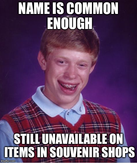 Bad Luck Brian | NAME IS COMMON ENOUGH STILL UNAVAILABLE ON ITEMS IN SOUVENIR SHOPS | image tagged in memes,bad luck brian | made w/ Imgflip meme maker