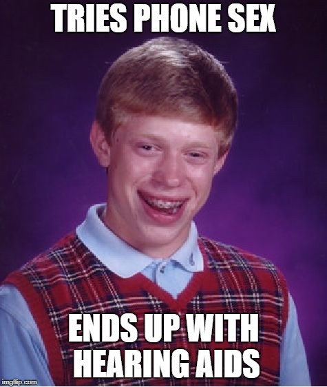Should have used an ear condom...which would have ruined the experience | TRIES PHONE SEX ENDS UP WITH HEARING AIDS | image tagged in memes,bad luck brian,dank memes,bad puns,funny,sex jokes | made w/ Imgflip meme maker