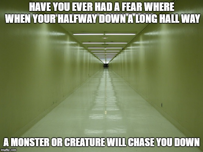 creepy long hallway | HAVE YOU EVER HAD A FEAR WHERE WHEN YOUR HALFWAY DOWN A LONG HALL WAY A MONSTER OR CREATURE WILL CHASE YOU DOWN | image tagged in monster,creatures,phobia | made w/ Imgflip meme maker