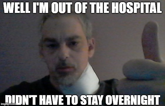 WELL I'M OUT OF THE HOSPITAL DIDN'T HAVE TO STAY OVERNIGHT | made w/ Imgflip meme maker