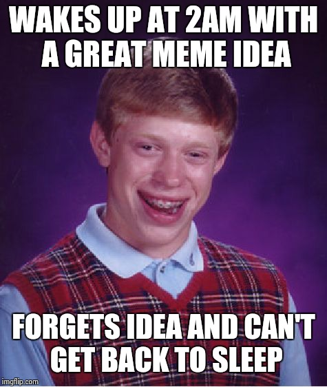 Bad Luck Brian Meme | WAKES UP AT 2AM WITH A GREAT MEME IDEA FORGETS IDEA AND CAN'T GET BACK TO SLEEP | image tagged in memes,bad luck brian | made w/ Imgflip meme maker