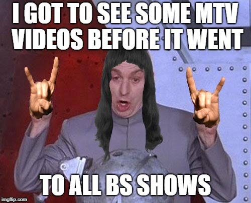 I GOT TO SEE SOME MTV VIDEOS BEFORE IT WENT TO ALL BS SHOWS | made w/ Imgflip meme maker