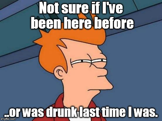 Drunk Fry | Not sure if I've been here before ..or was drunk last time I was. | image tagged in memes,futurama fry | made w/ Imgflip meme maker