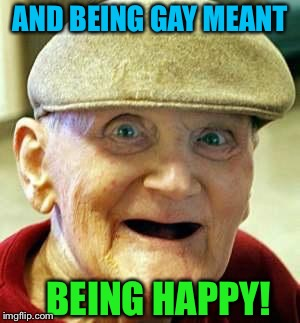 AND BEING GAY MEANT BEING HAPPY! | made w/ Imgflip meme maker