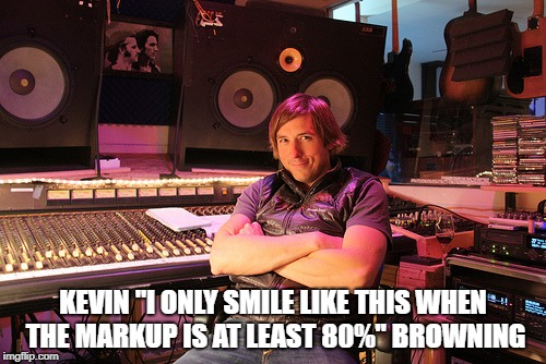 "KEVIN ""I ONLY SMILE LIKE THIS WHEN THE MARKUP IS AT LEAST 80%"" BROWNING 