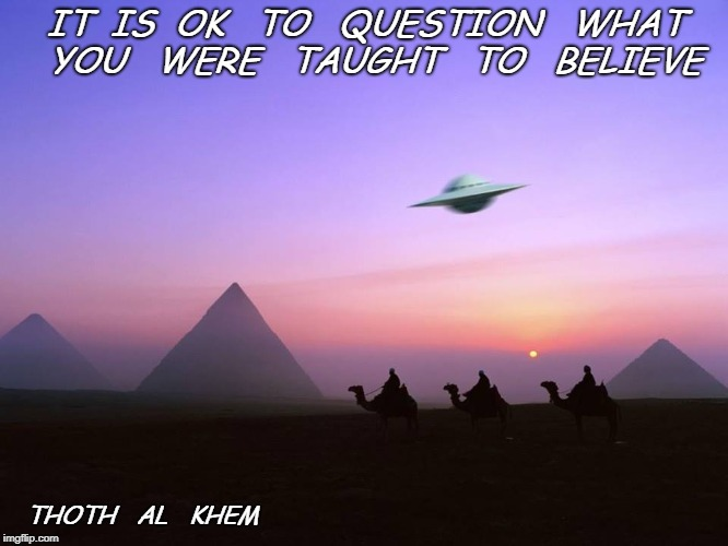 IT  IS  OK   TO   QUESTION   WHAT   YOU   WERE   TAUGHT   TO   BELIEVE THOTH   AL   KHEM | image tagged in thoth al khem | made w/ Imgflip meme maker