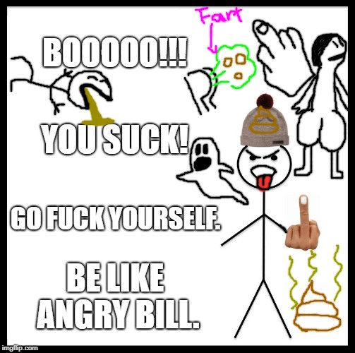 Please don't judge my drawings. | BOOOOO!!! YOU SUCK! GO F**K YOURSELF. BE LIKE ANGRY BILL. | image tagged in poop,f you,butts,puke,farts,ghost | made w/ Imgflip meme maker
