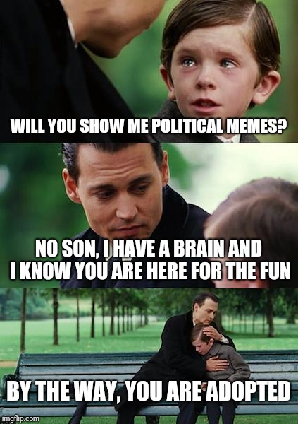 A funny little meme. | WILL YOU SHOW ME POLITICAL MEMES? NO SON, I HAVE A BRAIN AND I KNOW YOU ARE HERE FOR THE FUN BY THE WAY, YOU ARE ADOPTED | image tagged in memes,finding neverland | made w/ Imgflip meme maker