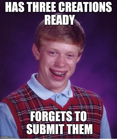 Bad Luck Brian Meme | HAS THREE CREATIONS READY FORGETS TO SUBMIT THEM | image tagged in memes,bad luck brian | made w/ Imgflip meme maker