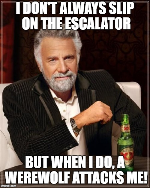The Most Interesting Man In The World Meme | I DON'T ALWAYS SLIP ON THE ESCALATOR BUT WHEN I DO, A WEREWOLF ATTACKS ME! | image tagged in memes,the most interesting man in the world | made w/ Imgflip meme maker